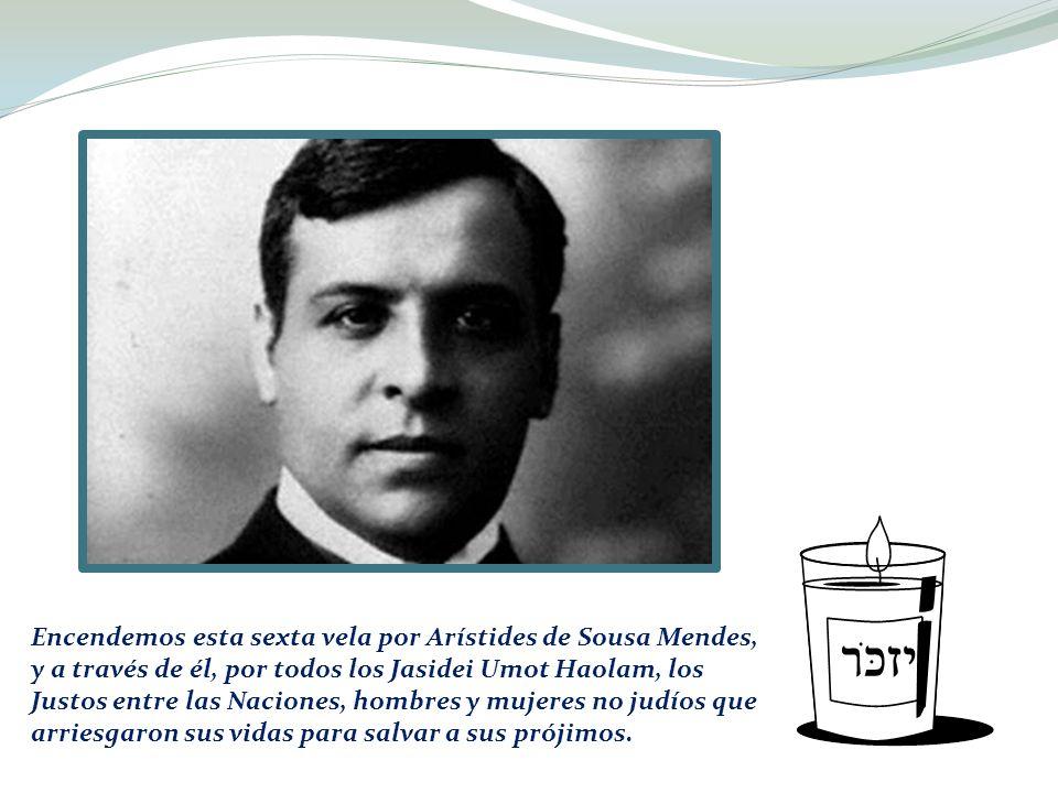 Encendemos esta sexta vela por Arístides de Sousa Mendes, y a través de él, por todos los Jasidei Umot Haolam, los Justos entre las Naciones, hombres