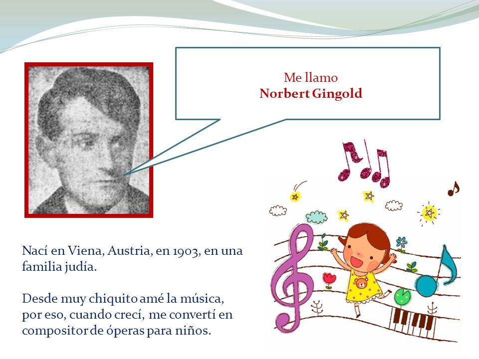 Me llamo Norbert Gingold Nací en Viena, Austria, en 1903, en una familia judía. Desde muy chiquito amé la música, por eso, cuando crecí, me convertí e