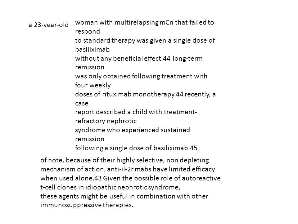 woman with multirelapsing mCn that failed to respond to standard therapy was given a single dose of basiliximab without any beneficial effect.44 long-