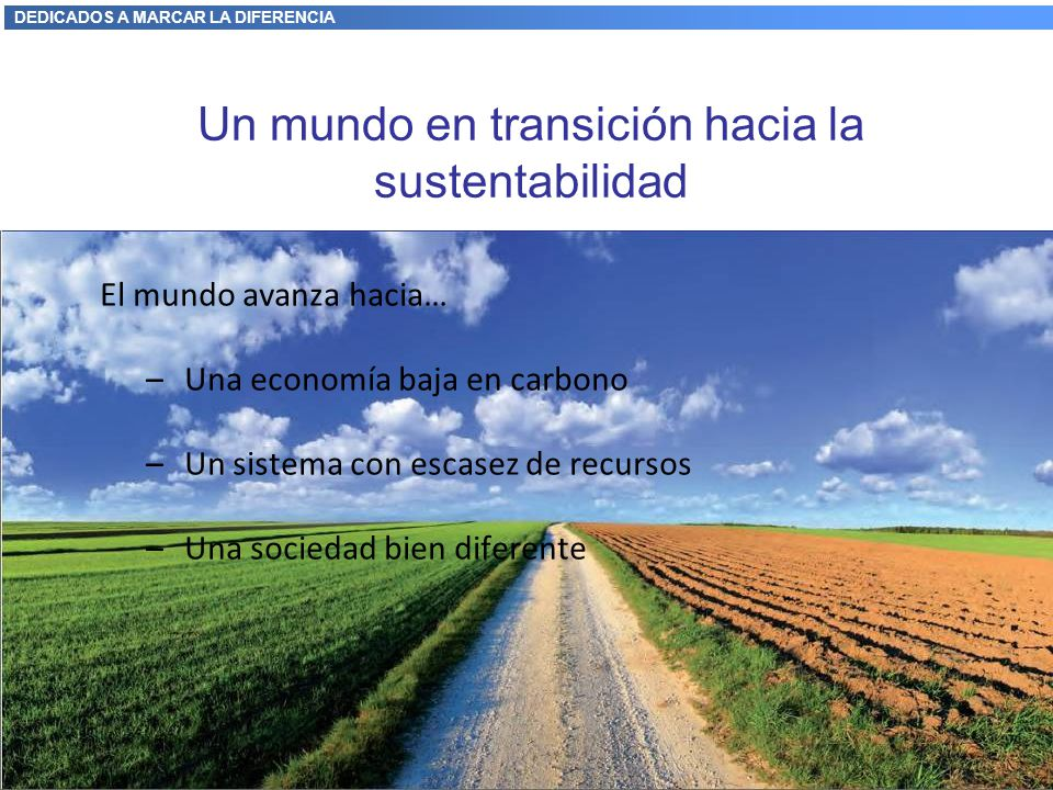 DEDICADOS A MARCAR LA DIFERENCIA El mundo avanza hacia… –Una economía baja en carbono –Un sistema con escasez de recursos –Una sociedad bien diferente