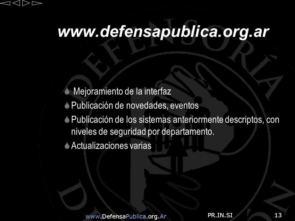 www.DefensaPublica.org.Ar PR.IN.SI13 www.defensapublica.org.ar Mejoramiento de la interfaz Publicación de novedades, eventos Publicación de los sistemas anteriormente descriptos, con niveles de seguridad por departamento.
