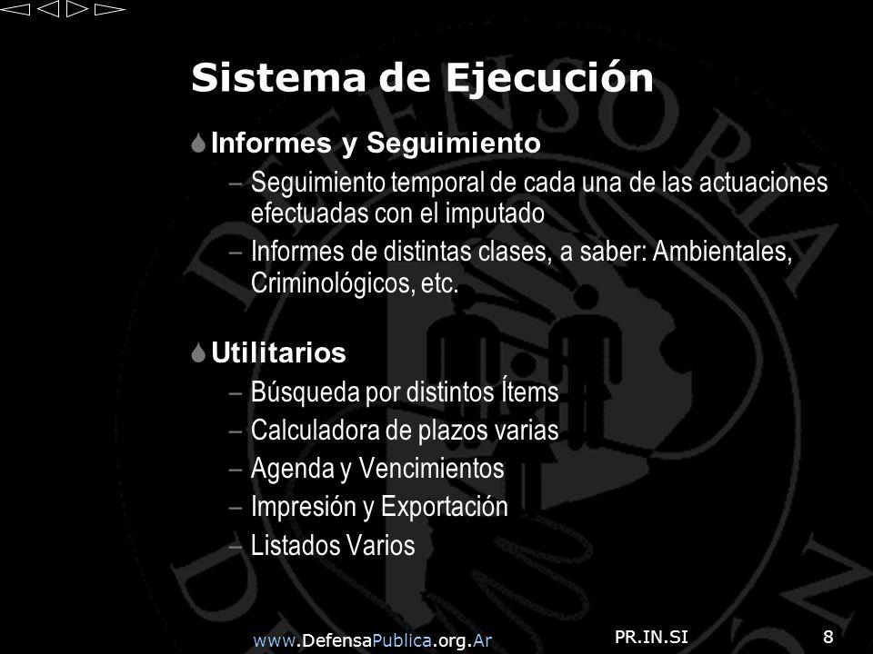 www.DefensaPublica.org.Ar PR.IN.SI8 Sistema de Ejecución Informes y Seguimiento –Seguimiento temporal de cada una de las actuaciones efectuadas con el imputado –Informes de distintas clases, a saber: Ambientales, Criminológicos, etc.