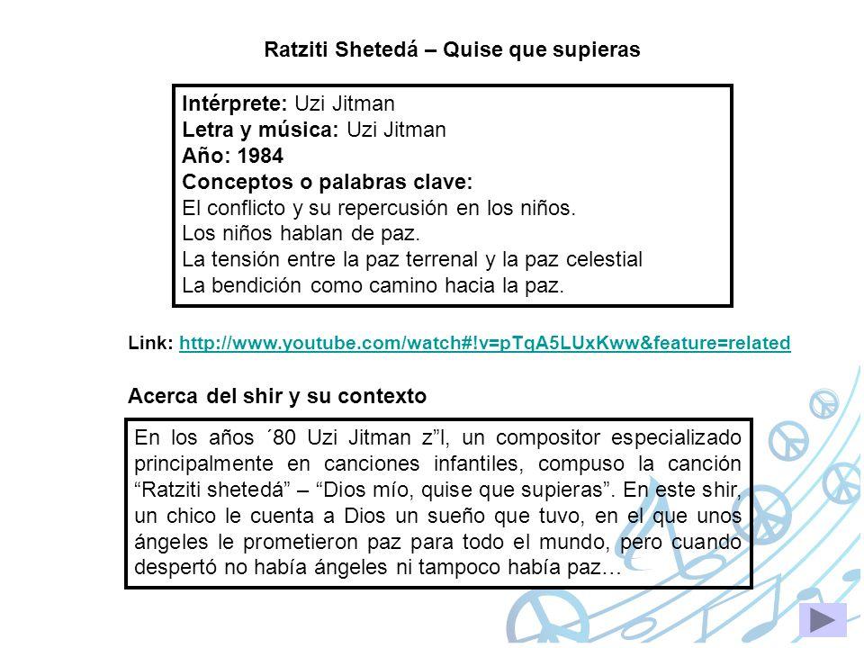 Ratziti Shetedá – Quise que supieras Intérprete: Uzi Jitman Letra y música: Uzi Jitman Año: 1984 Conceptos o palabras clave: El conflicto y su repercu