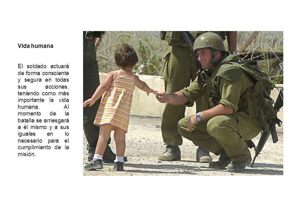 Vida humana El soldado actuará de forma consciente y segura en todas sus acciones, teniendo como más importante la vida humana. Al momento de la batal