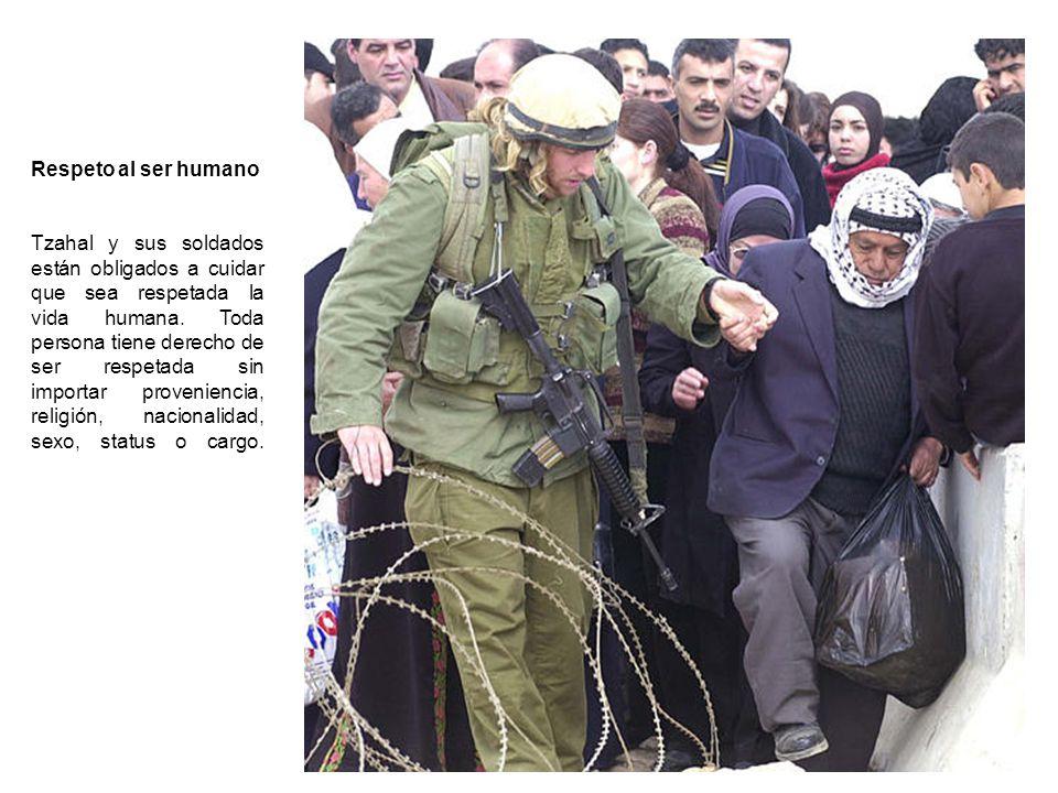 Respeto al ser humano Tzahal y sus soldados están obligados a cuidar que sea respetada la vida humana. Toda persona tiene derecho de ser respetada sin