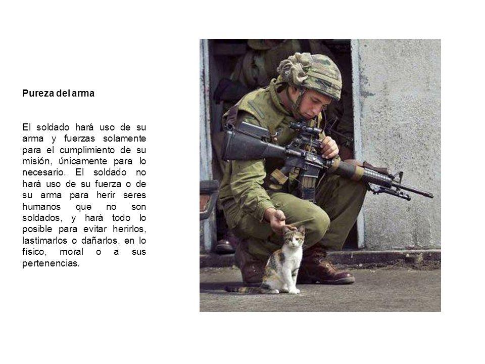 Pureza del arma El soldado hará uso de su arma y fuerzas solamente para el cumplimiento de su misión, únicamente para lo necesario. El soldado no hará