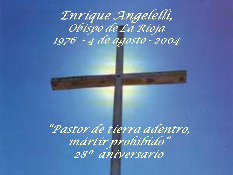 Pastor de tierra adentro, mártir prohibido 28º aniversario Enrique Angelelli, Obispo de La Rioja 1976 - 4 de agosto - 2004