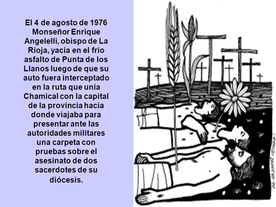 El 4 de agosto de 1976 Monseñor Enrique Angelelli, obispo de La Rioja, yacía en el frío asfalto de Punta de los Llanos luego de que su auto fuera interceptado en la ruta que unía Chamical con la capital de la provincia hacia donde viajaba para presentar ante las autoridades militares una carpeta con pruebas sobre el asesinato de dos sacerdotes de su diócesis.