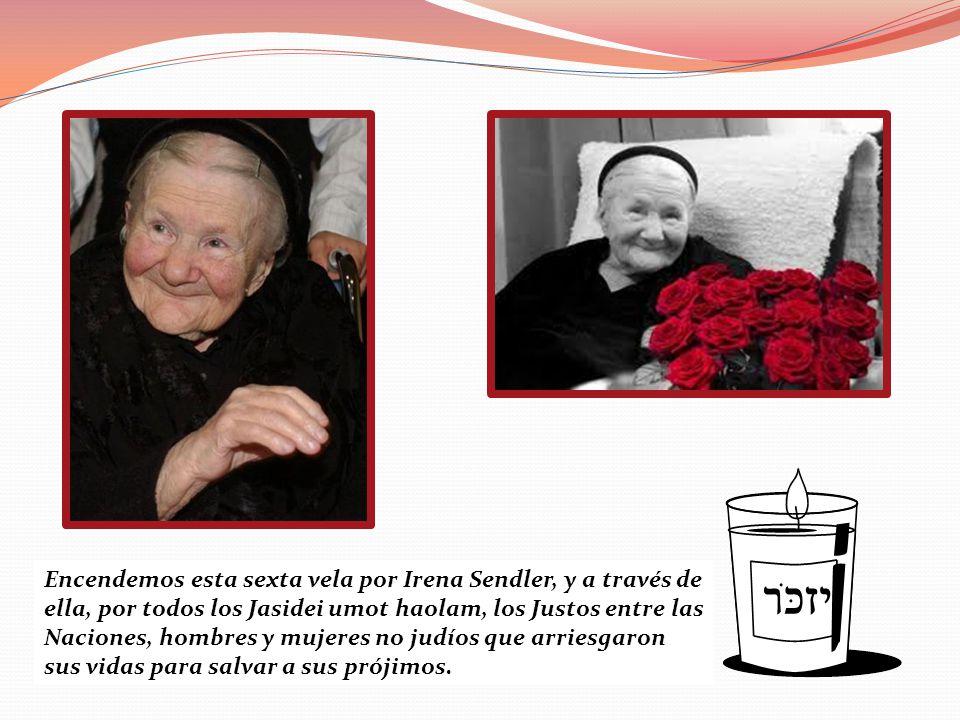 Encendemos esta sexta vela por Irena Sendler, y a través de ella, por todos los Jasidei umot haolam, los Justos entre las Naciones, hombres y mujeres