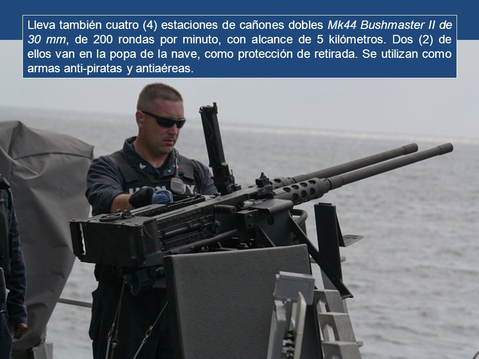 A babor y estribor lleva ametralladoras M60 de propósito general, con cartuchos Winchester 0.308, y alcance máximo efectivo de 1100 metros.
