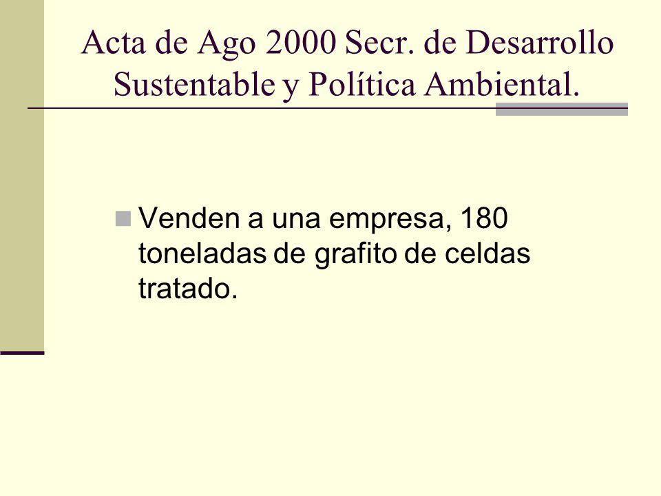 Acta de Ago 2000 Secr. de Desarrollo Sustentable y Política Ambiental. Venden a una empresa, 180 toneladas de grafito de celdas tratado.