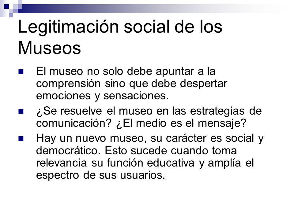 Legitimación social de los Museos El museo no solo debe apuntar a la comprensión sino que debe despertar emociones y sensaciones.