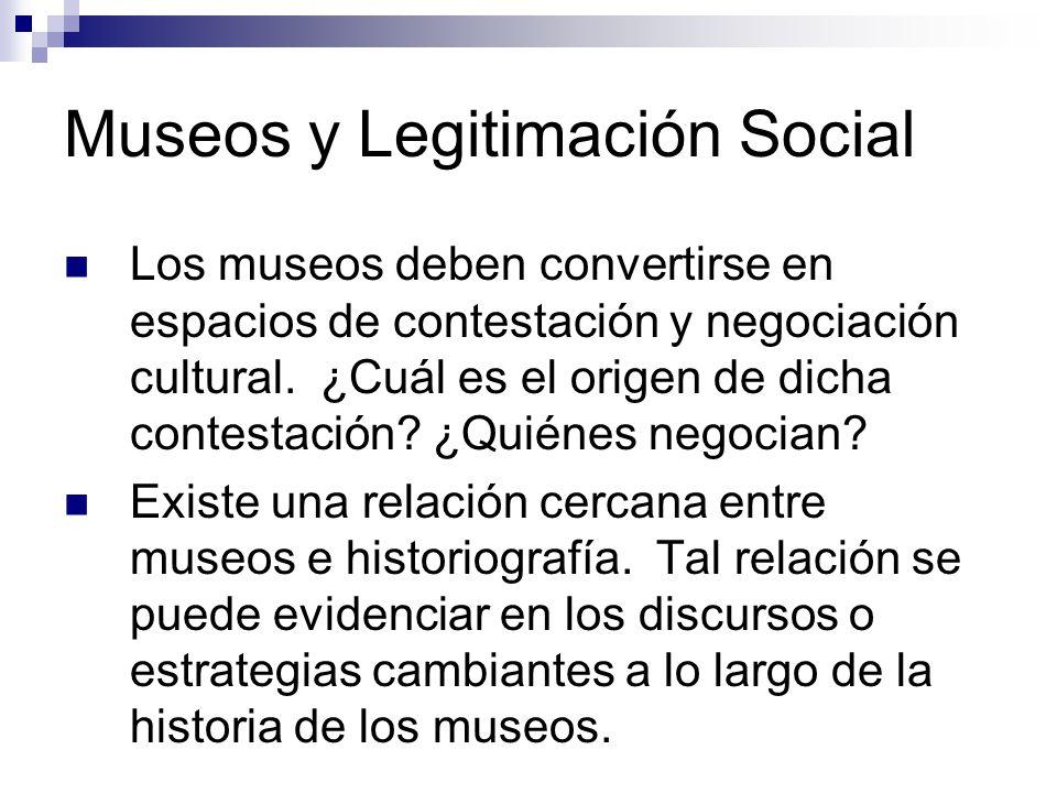 Museos y Legitimación Social Los museos deben convertirse en espacios de contestación y negociación cultural.