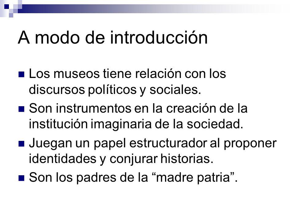 A modo de introducción Los museos tiene relación con los discursos políticos y sociales.
