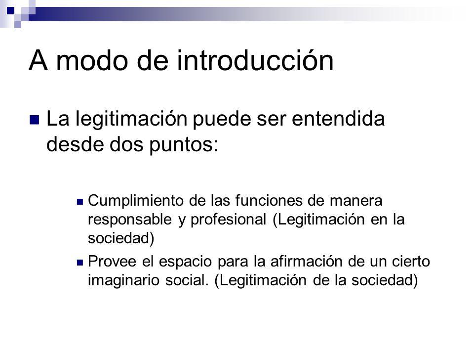 A modo de introducción La legitimación puede ser entendida desde dos puntos: Cumplimiento de las funciones de manera responsable y profesional (Legitimación en la sociedad) Provee el espacio para la afirmación de un cierto imaginario social.