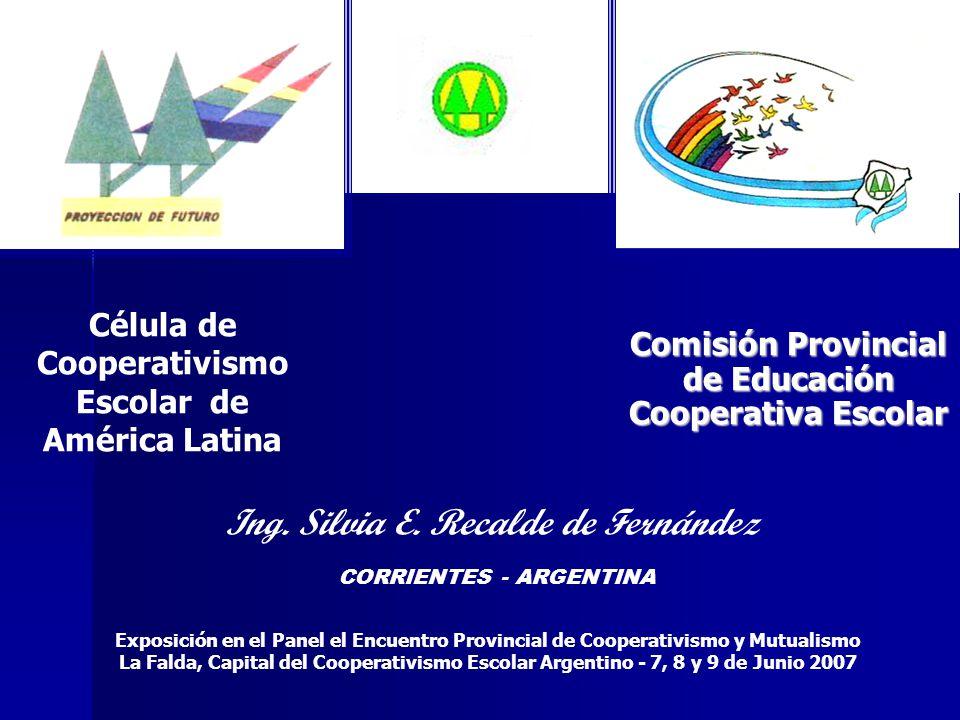 Comisión Provincial de Educación Cooperativa Escolar Célula de Cooperativismo Escolar de América Latina Ing. Silvia E. Recalde de Fernández CORRIENTES