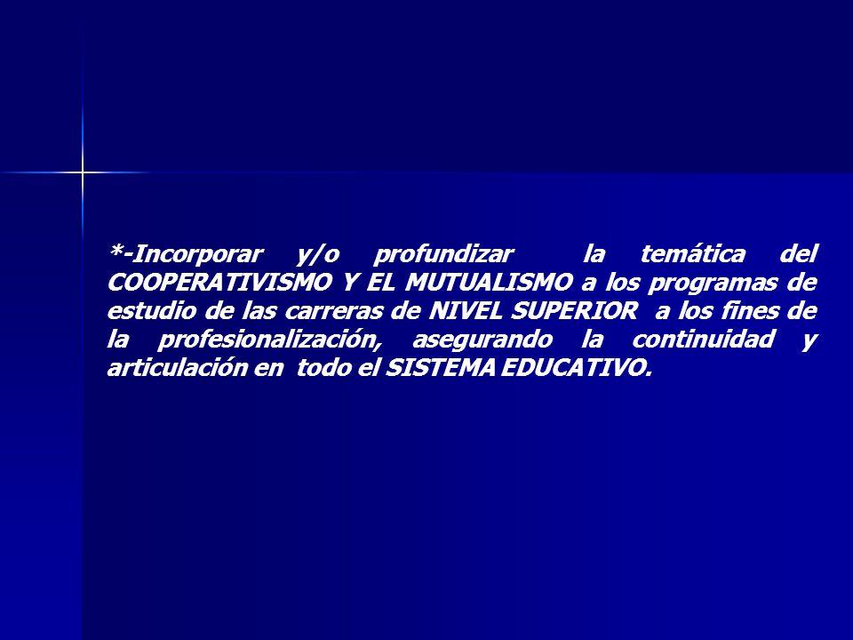 *-Incorporar y/o profundizar la temática del COOPERATIVISMO Y EL MUTUALISMO a los programas de estudio de las carreras de NIVEL SUPERIOR a los fines d