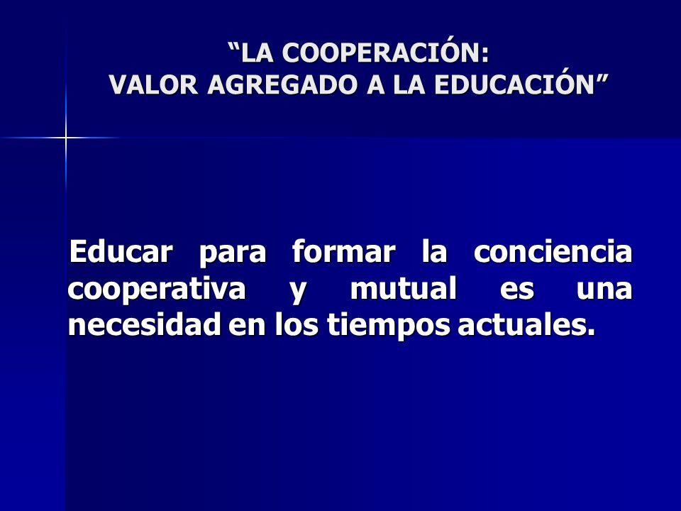 LA COOPERACIÓN: VALOR AGREGADO A LA EDUCACIÓN Educar para formar la conciencia cooperativa y mutual es una necesidad en los tiempos actuales. Educar p
