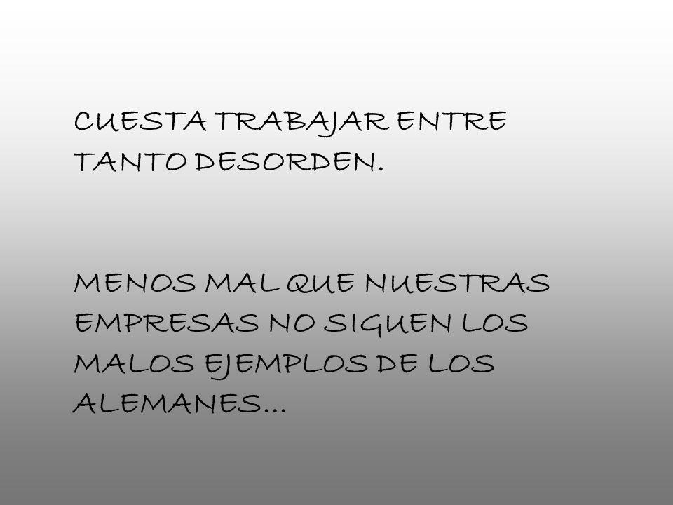 CUESTA TRABAJAR ENTRE TANTO DESORDEN. MENOS MAL QUE NUESTRAS EMPRESAS NO SIGUEN LOS MALOS EJEMPLOS DE LOS ALEMANES...