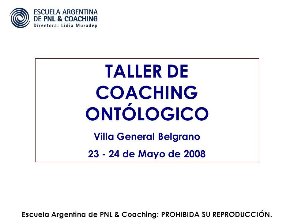 TALLER DE COACHING ONTÓLOGICO Villa General Belgrano 23 - 24 de Mayo de 2008 Escuela Argentina de PNL & Coaching: PROHIBIDA SU REPRODUCCIÓN.