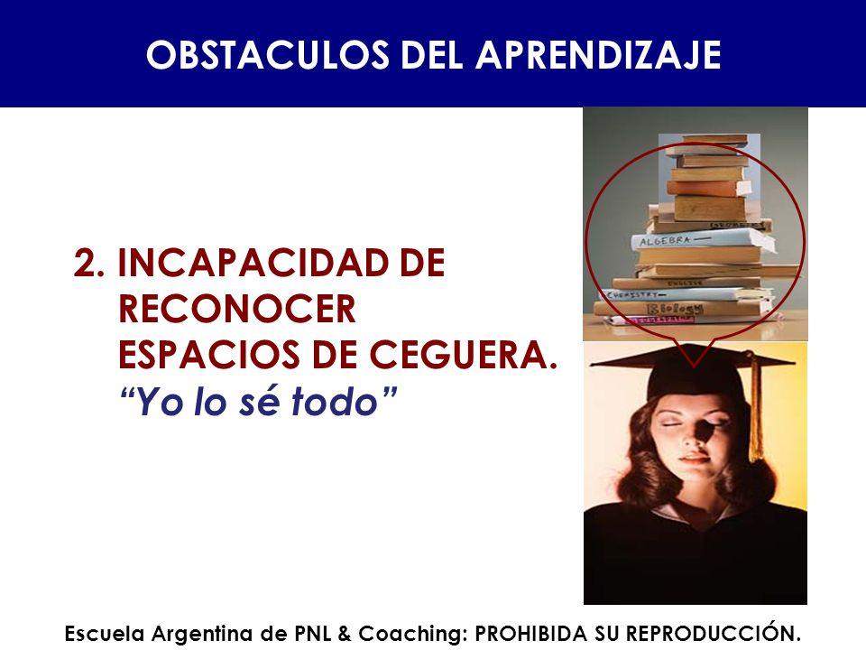 2.INCAPACIDAD DE RECONOCER ESPACIOS DE CEGUERA. Yo lo sé todo OBSTACULOS DEL APRENDIZAJE Escuela Argentina de PNL & Coaching: PROHIBIDA SU REPRODUCCIÓ