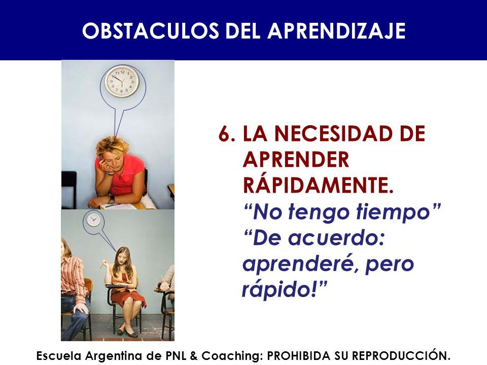 6.LA NECESIDAD DE APRENDER RÁPIDAMENTE. No tengo tiempo De acuerdo: aprenderé, pero rápido! OBSTACULOS DEL APRENDIZAJE Escuela Argentina de PNL & Coac