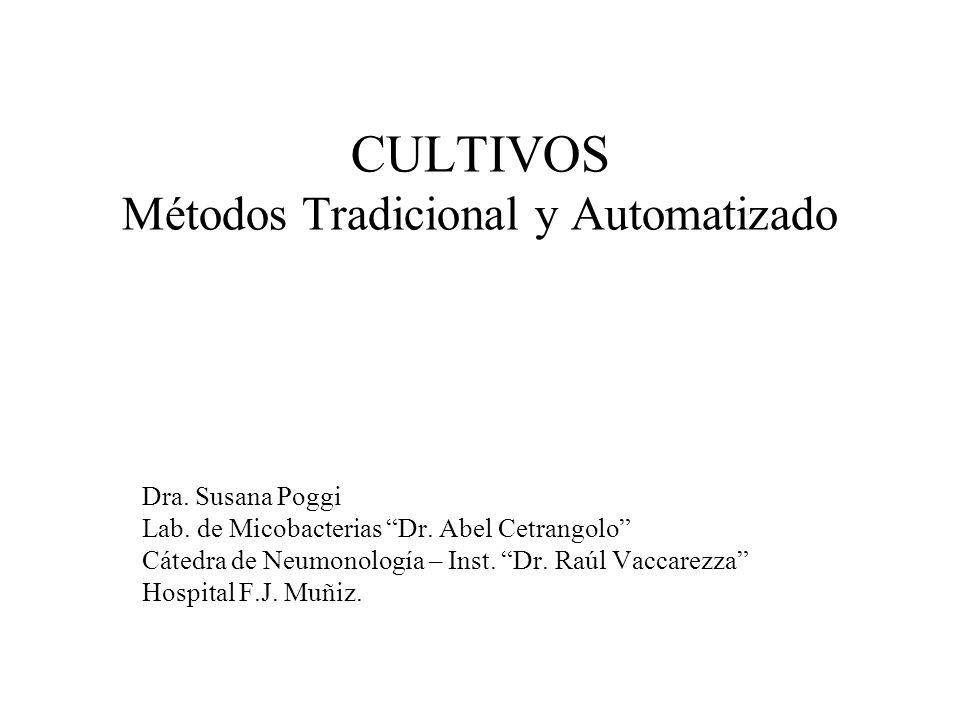 CULTIVOS Métodos Tradicional y Automatizado Dra. Susana Poggi Lab. de Micobacterias Dr. Abel Cetrangolo Cátedra de Neumonología – Inst. Dr. Raúl Vacca
