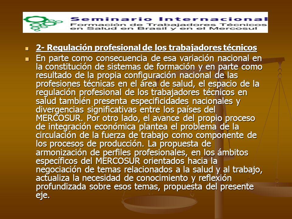2- Regulación profesional de los trabajadores técnicos 2- Regulación profesional de los trabajadores técnicos En parte como consecuencia de esa variación nacional en la constitución de sistemas de formación y en parte como resultado de la propia configuración nacional de las profesiones técnicas en el área de salud, el espacio de la regulación profesional de los trabajadores técnicos en salud también presenta especificidades nacionales y divergencias significativas entre los países del MERCOSUR.