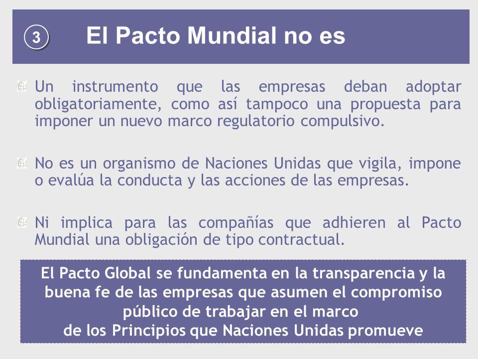 3 3 El Pacto Mundial no es Un instrumento que las empresas deban adoptar obligatoriamente, como así tampoco una propuesta para imponer un nuevo marco regulatorio compulsivo.