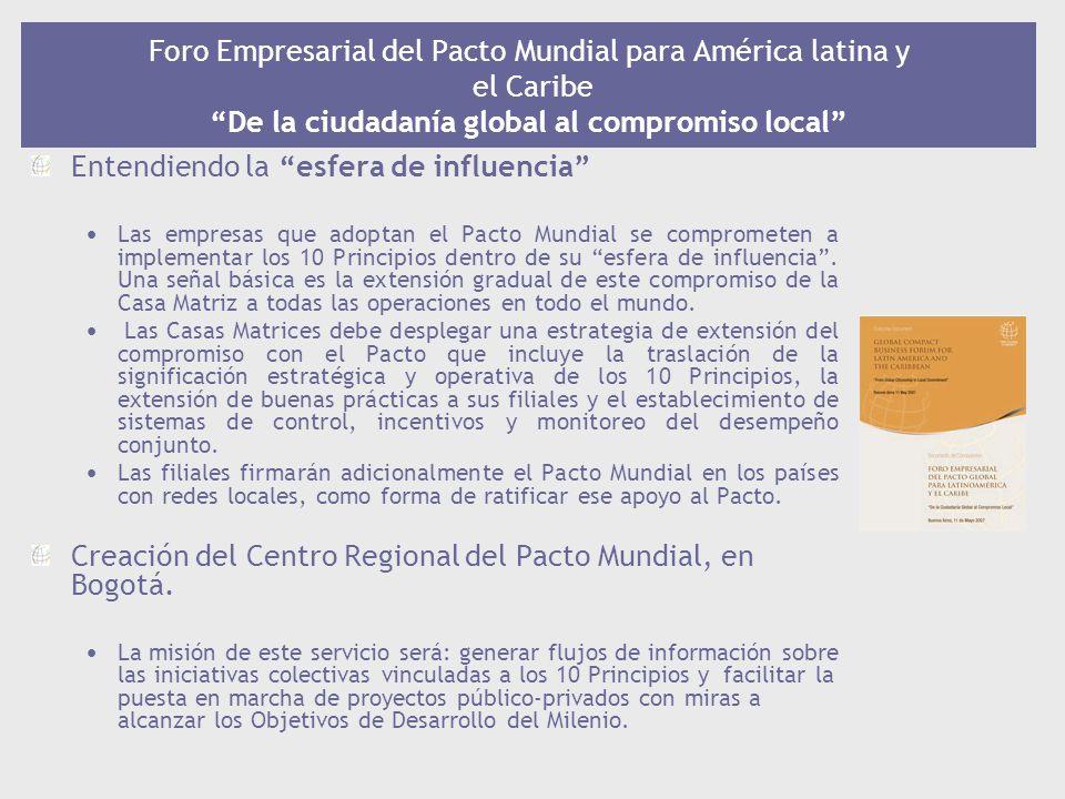 Foro Empresarial del Pacto Mundial para América latina y el Caribe De la ciudadanía global al compromiso local Entendiendo la esfera de influencia Las empresas que adoptan el Pacto Mundial se comprometen a implementar los 10 Principios dentro de su esfera de influencia.