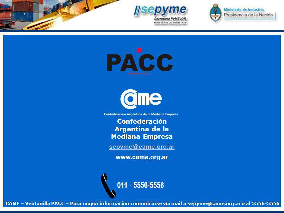 011 · 5556-5556 sepyme@came.org.ar www.came.org.ar Confederación Argentina de la Mediana Empresa CAME – Ventanilla PACC – Para mayor información comunicarse vía mail a sepyme@came.org.ar o al 5556-5556