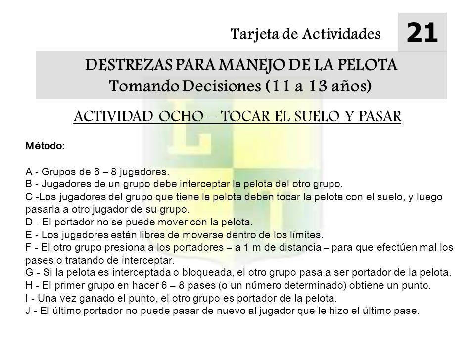 Tarjeta de Actividades 21 DESTREZAS PARA MANEJO DE LA PELOTA Tomando Decisiones (11 a 13 años) ACTIVIDAD OCHO – TOCAR EL SUELO Y PASAR Método: A - Gru