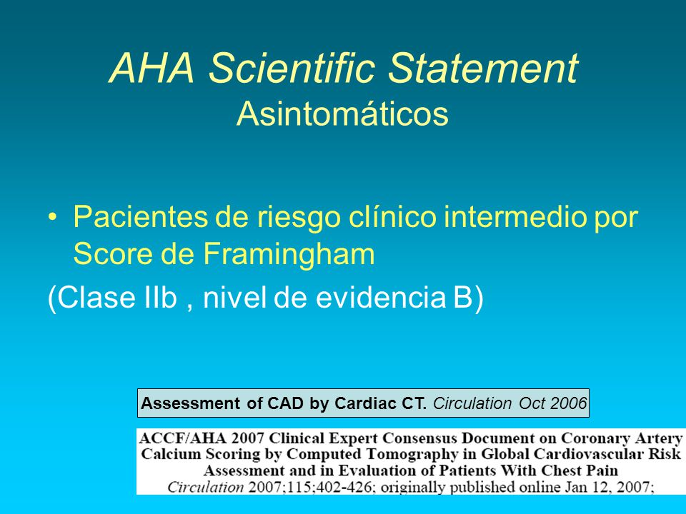 AHA Scientific Statement Asintomáticos Pacientes de riesgo clínico intermedio por Score de Framingham (Clase IIb, nivel de evidencia B) Assessment of