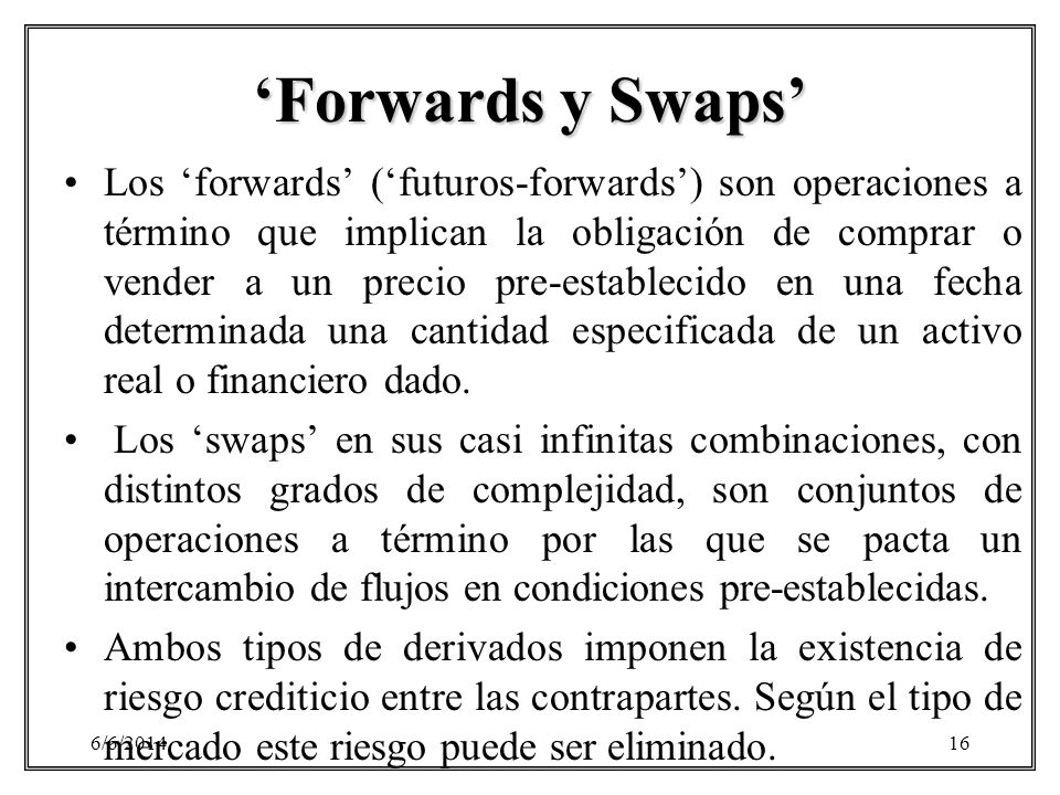 6/6/201416 Forwards y Swaps Los forwards (futuros-forwards) son operaciones a término que implican la obligación de comprar o vender a un precio pre-e