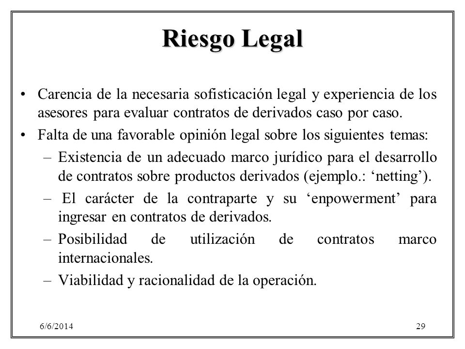 6/6/201429 Riesgo Legal Carencia de la necesaria sofisticación legal y experiencia de los asesores para evaluar contratos de derivados caso por caso.