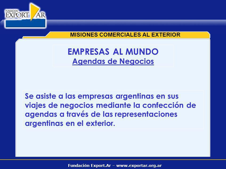 Fundación Export.Ar – www.exportar.org.ar MISIONES COMERCIALES AL EXTERIOR EMPRESAS AL MUNDO Agendas de Negocios Se asiste a las empresas argentinas en sus viajes de negocios mediante la confección de agendas a través de las representaciones argentinas en el exterior.