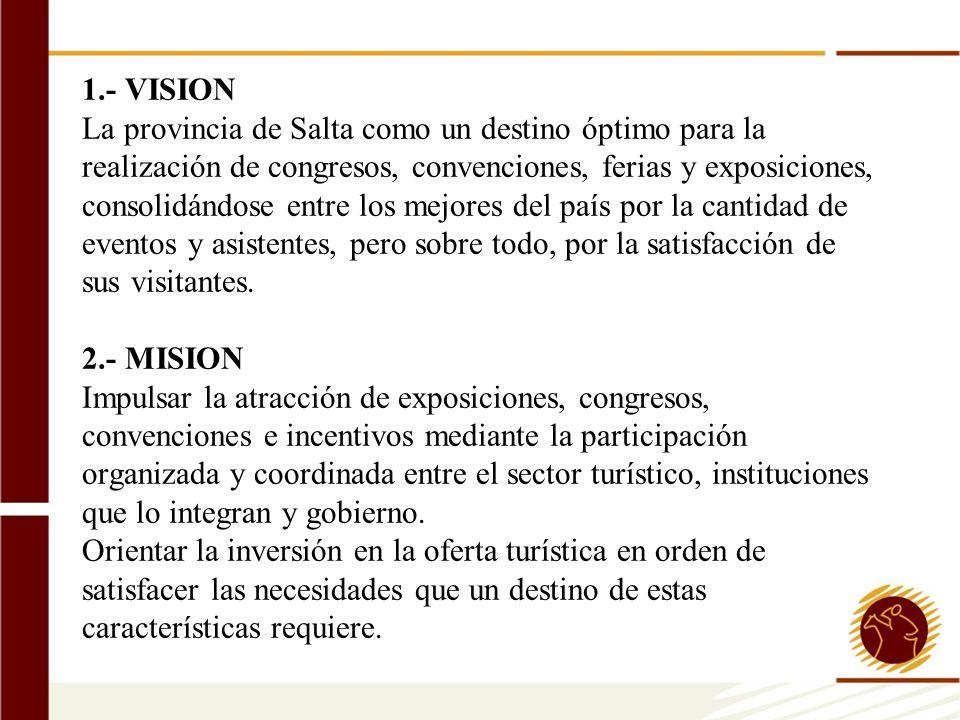1.- VISION La provincia de Salta como un destino óptimo para la realización de congresos, convenciones, ferias y exposiciones, consolidándose entre los mejores del país por la cantidad de eventos y asistentes, pero sobre todo, por la satisfacción de sus visitantes.