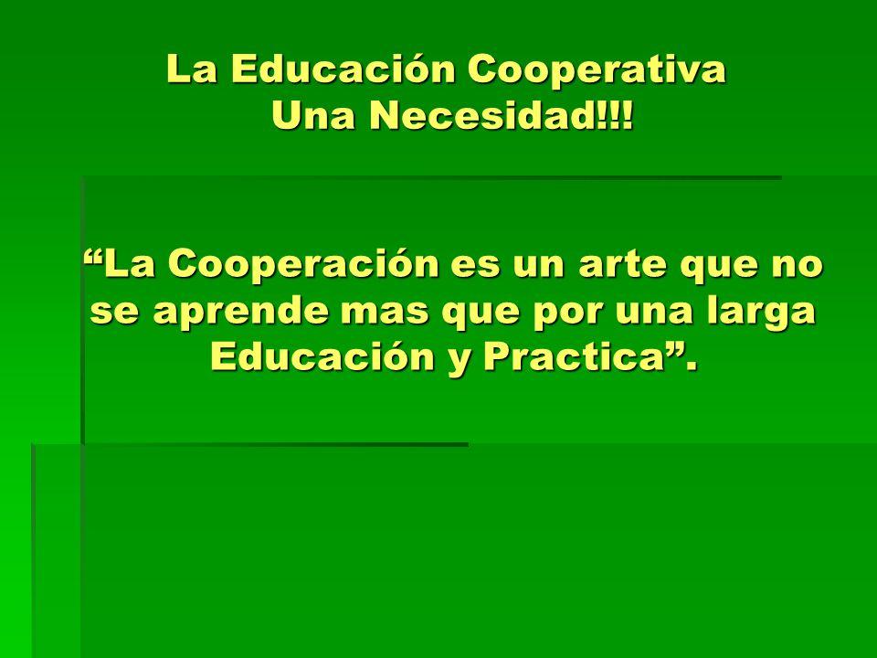 La Educación Cooperativa Una Necesidad!!! La Cooperación es un arte que no se aprende mas que por una larga Educación y Practica.