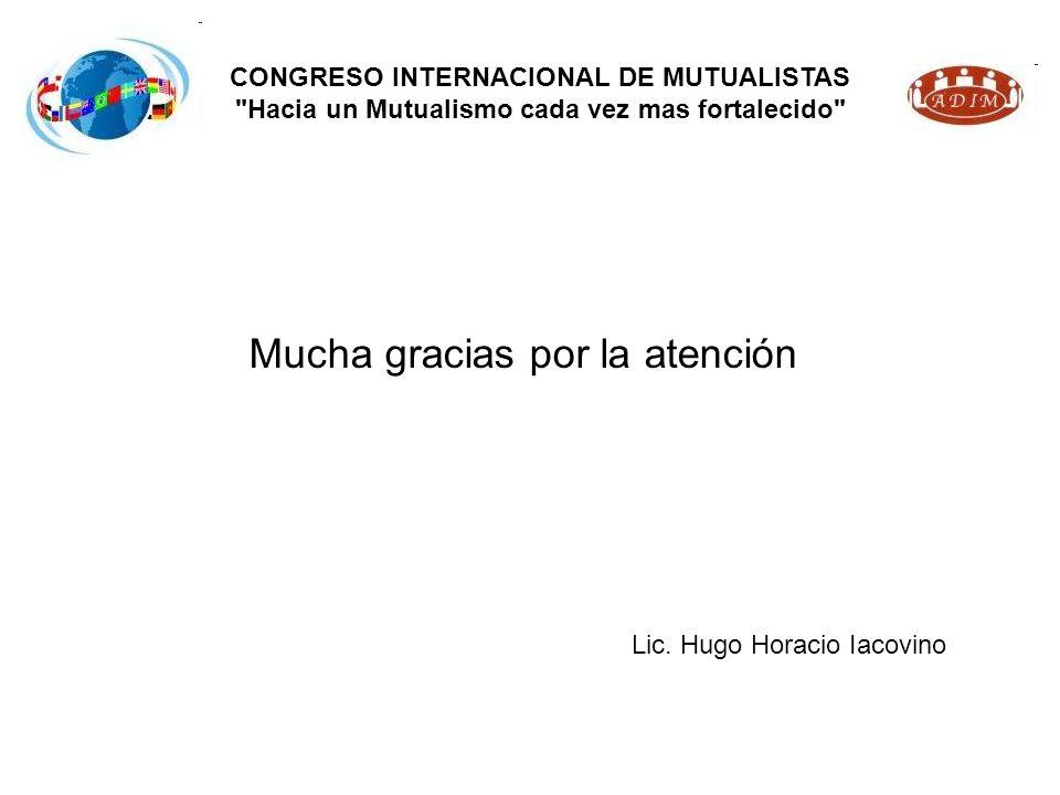 Mucha gracias por la atención CONGRESO INTERNACIONAL DE MUTUALISTAS Hacia un Mutualismo cada vez mas fortalecido Lic.