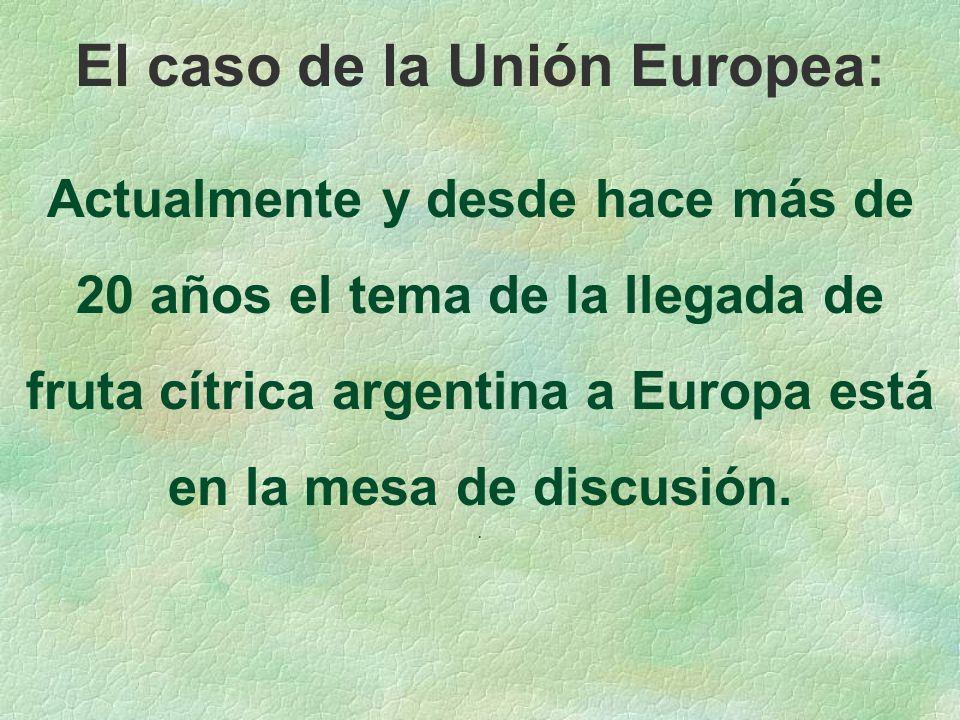 El caso de la Unión Europea: Actualmente y desde hace más de 20 años el tema de la llegada de fruta cítrica argentina a Europa está en la mesa de discusión..