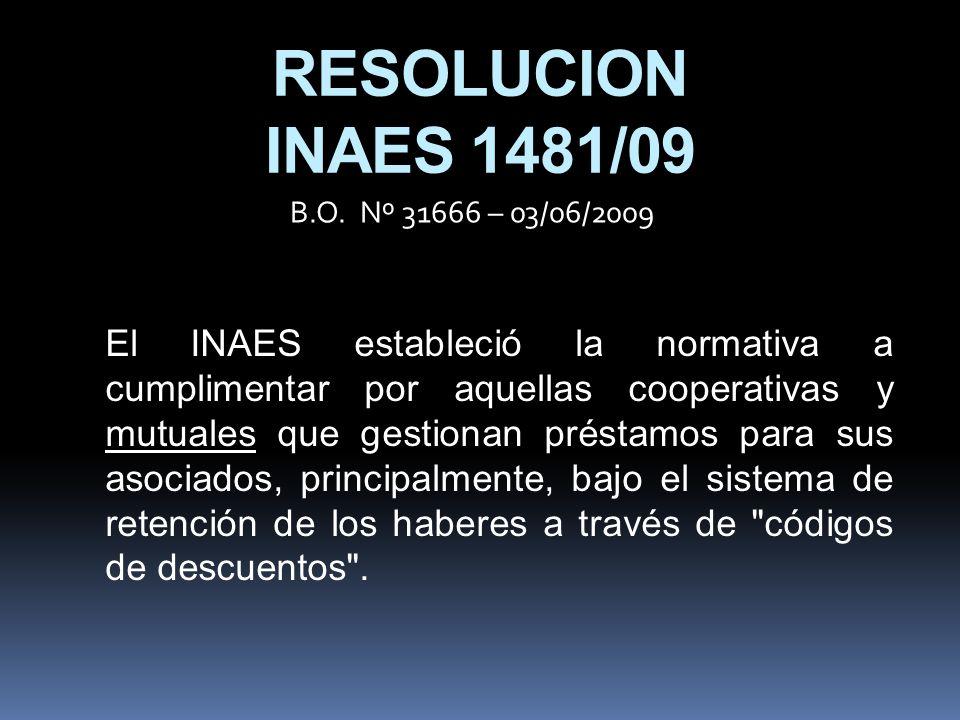 RESOLUCION INAES 1481/09 El INAES estableció la normativa a cumplimentar por aquellas cooperativas y mutuales que gestionan préstamos para sus asociados, principalmente, bajo el sistema de retención de los haberes a través de códigos de descuentos .