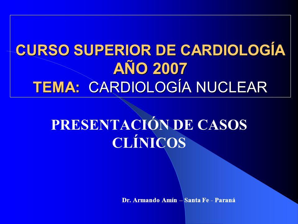 CURSO SUPERIOR DE CARDIOLOGÍA AÑO 2007 TEMA: CARDIOLOGÍA NUCLEAR PRESENTACIÓN DE CASOS CLÍNICOS Dr. Armando Amín – Santa Fe - Paraná