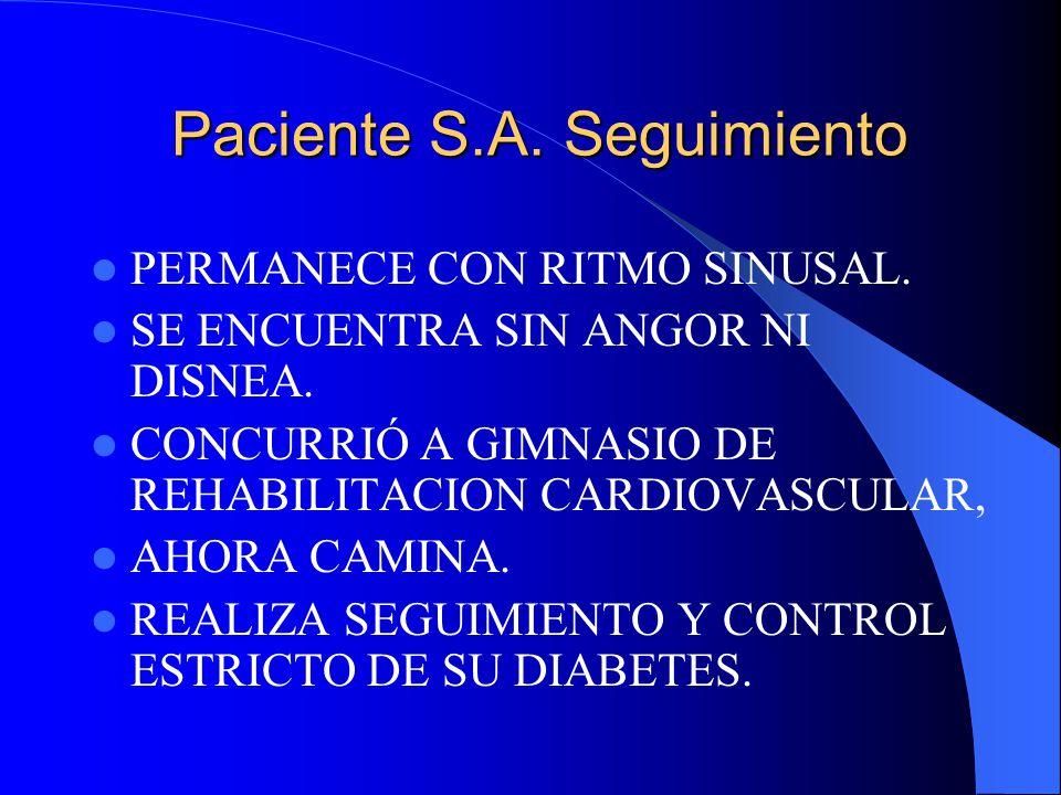Paciente S.A. Seguimiento PERMANECE CON RITMO SINUSAL. SE ENCUENTRA SIN ANGOR NI DISNEA. CONCURRIÓ A GIMNASIO DE REHABILITACION CARDIOVASCULAR, AHORA