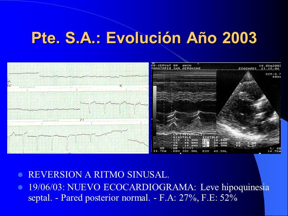 Pte. S.A.: Evolución Año 2003 REVERSION A RITMO SINUSAL. 19/06/03: NUEVO ECOCARDIOGRAMA: Leve hipoquinesia septal. - Pared posterior normal. - F.A: 27