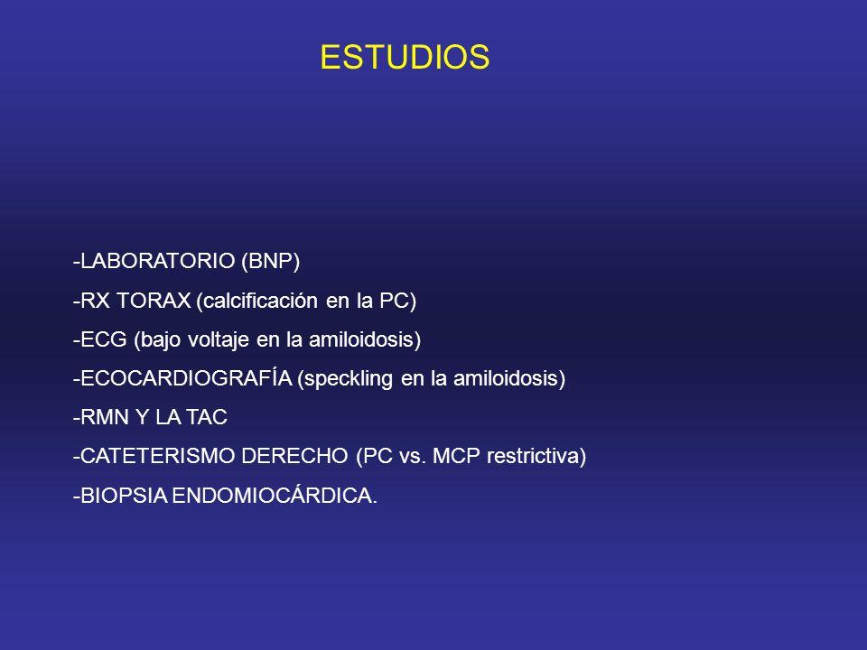 ESTUDIOS -LABORATORIO (BNP) -RX TORAX (calcificación en la PC) -ECG (bajo voltaje en la amiloidosis) -ECOCARDIOGRAFÍA (speckling en la amiloidosis) -RMN Y LA TAC -CATETERISMO DERECHO (PC vs.