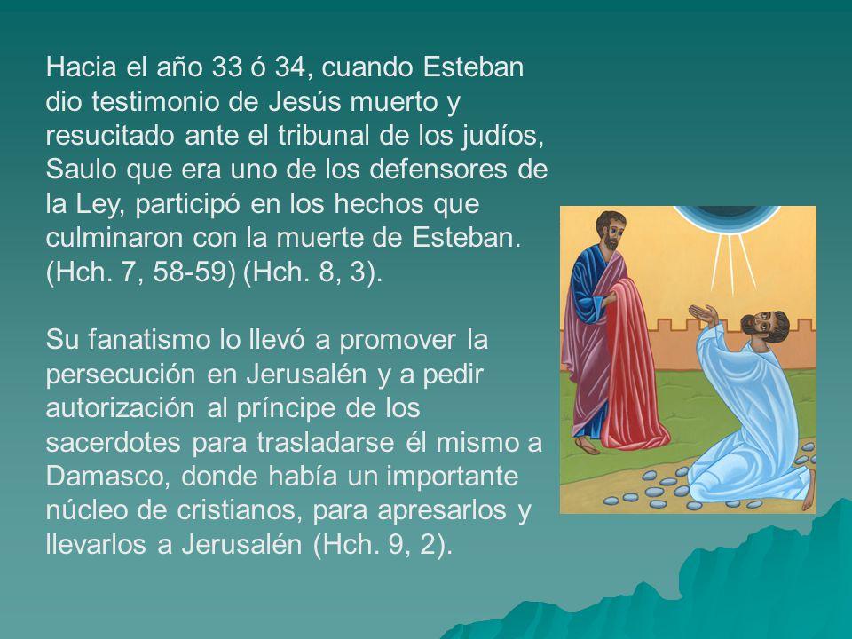 Hacia el año 33 ó 34, cuando Esteban dio testimonio de Jesús muerto y resucitado ante el tribunal de los judíos, Saulo que era uno de los defensores d