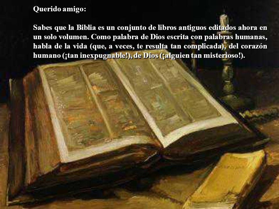 Querido amigo: Sabes que la Biblia es un conjunto de libros antiguos editados ahora en un solo volumen. Como palabra de Dios escrita con palabras huma