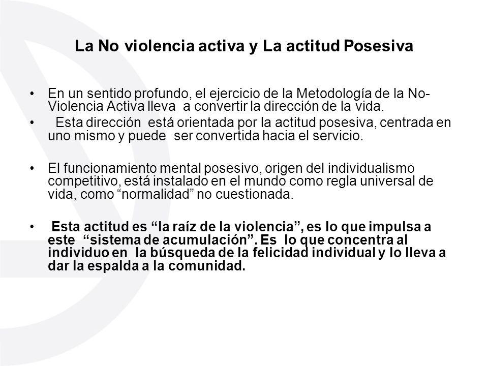 La No violencia activa y La actitud Posesiva En un sentido profundo, el ejercicio de la Metodología de la No- Violencia Activa lleva a convertir la di