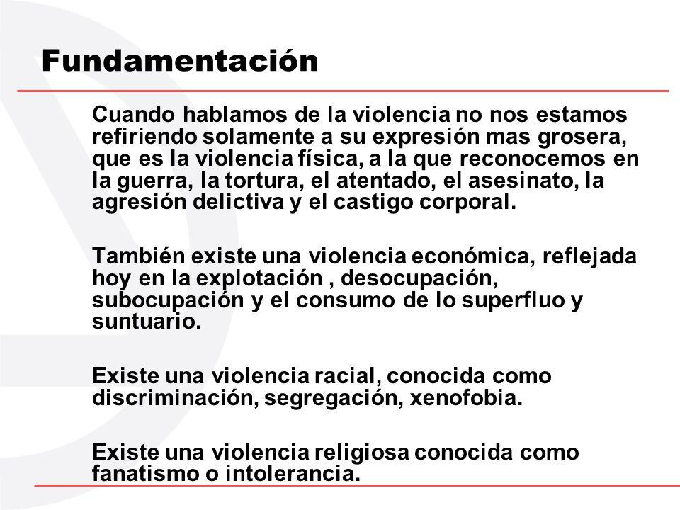 Fundamentación Cuando hablamos de la violencia no nos estamos refiriendo solamente a su expresión mas grosera, que es la violencia física, a la que re