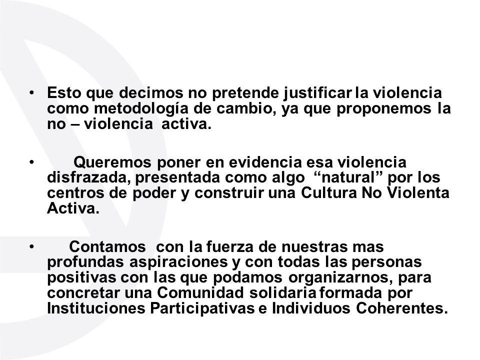 Esto que decimos no pretende justificar la violencia como metodología de cambio, ya que proponemos la no – violencia activa. Queremos poner en evidenc